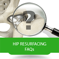 Hip Resurfacing 			FAQs